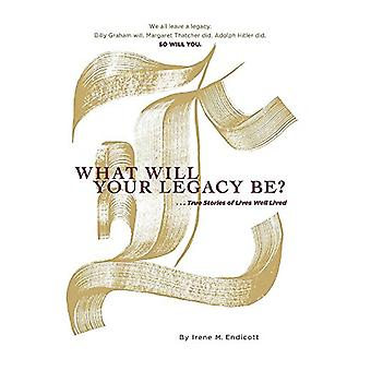 What Will Your Legacy Be? - . . . True Stories of Lives Well Lived by