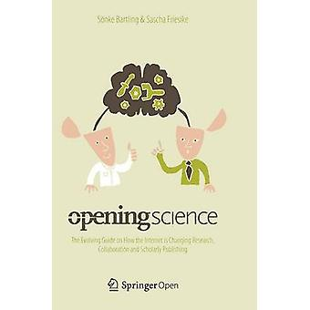 Opening Science  The Evolving Guide on How the Internet is Changing Research Collaboration and Scholarly Publishing by Bartling & Snke