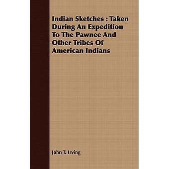 Indian Sketches  Taken During An Expedition To The Pawnee And Other Tribes Of American Indians by Irving & John T.
