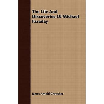 The Life And Discoveries Of Michael Faraday by Crowther & James Arnold