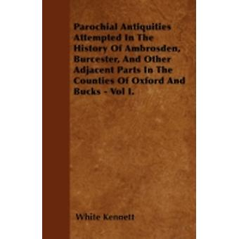 Parochial Antiquities Attempted In The History Of Ambrosden Burcester And Other Adjacent Parts In The  Counties Of Oxford And Bucks  Vol I. by Kennett & White