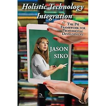 Holistic Technology Integration The P4 Framework for Professional Development by Siko & Jason