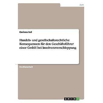 Handels und gesellschaftsrechtliche Konsequenzen fr den Geschftsfhrer einer GmbH bei Insolvenzverschleppung by Issl & Corinna
