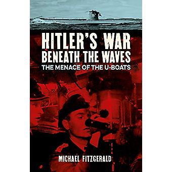 Hitler's War Beneath the Waves - The menace of the U-Boats by Michael