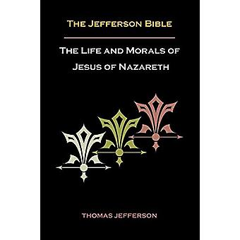 Jefferson Bible - or the Life and Morals of Jesus of Nazareth by Thom