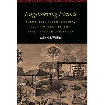 Engendering Islands Sexuality Reproduction and Violence in the Early French Caribbean Women and Gender in the Early Modern World