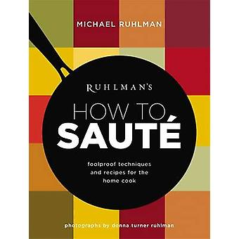 Ruhlman's How to Saute - Foolproof Techniques and Recipes for the Home