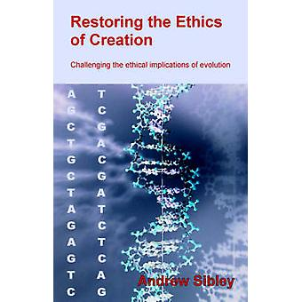 Restoring the Ethics of Creation Challenging the Ethical Implications of Evolution by Sibley & Andrew M.