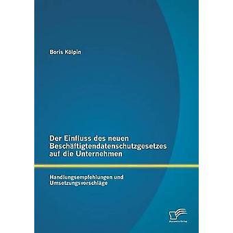 Der Einfluss des neuen Beschftigtendatenschutzgesetzes auf die Unternehmen Handlungsempfehlungen und Umsetzungsvorschlge by Klpin & Boris
