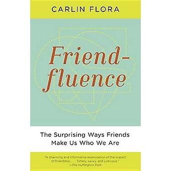 Friendfluence - The Surprising Ways Friends Make Us Who We Are by Carl