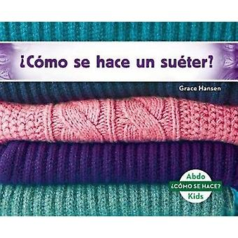 cómo Se Hace Un Suéter? (How Is a Sweater Made?) by Grace Hansen -