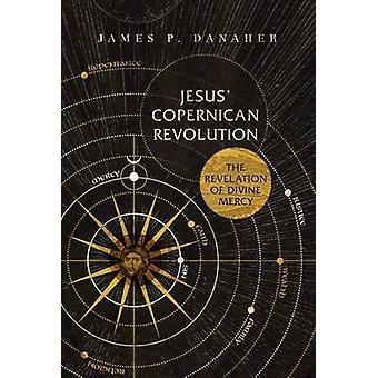 Jesus' Copernican Revolution - The Revelation of Divine Mercy by James