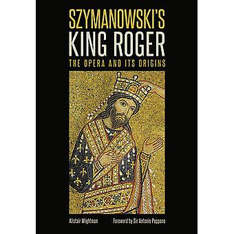 Szymanowski`s King Roger - The Opera and its Origins by Alistair Wigh