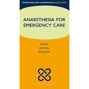 Anaesthesia for Emergency Care by Edited by Jasmeet Soar Edited by Jerry Nolan