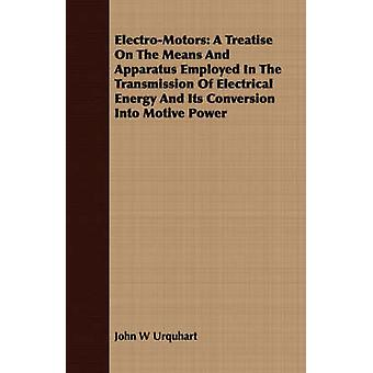 ElectroMotors A Treatise On The Means And Apparatus Employed In The Transmission Of Electrical Energy And Its Conversion Into Motive Power by Urquhart & John W