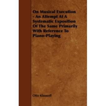 On Musical Execution  An Attempt at a Systematic Exposition of the Same  Primarily with Reference to PianoPlaying by Klauwell & Otto