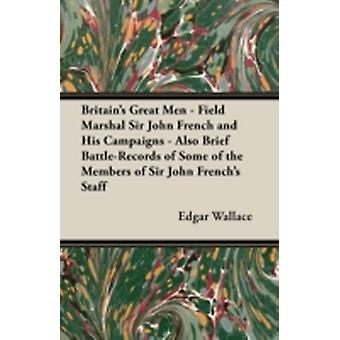 Britains Great Men  Field Marshal Sir John French and His Campaigns  Also Brief BattleRecords of Some of the Members of Sir John Frenchs Staff by Wallace & Edgar