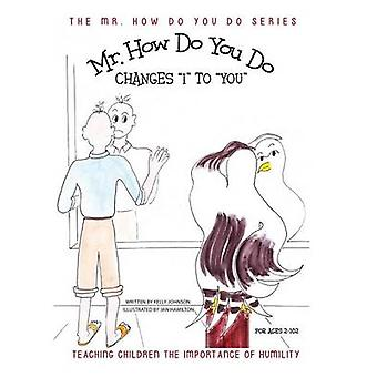 Mr. How Do You Do Changes I to YOU Teaching Children the Importance of Humility by Johnson & Kelly