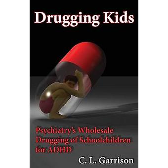 Drugging Kids Psychiatrys Wholesale Drugging of Schoolchildren for ADHD by Garrison & C. L.