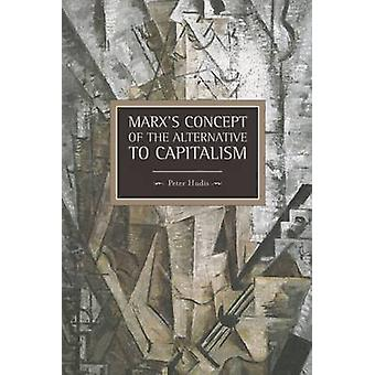 Marx's Concept of the Alternative to Capitalism by Peter Hudis - 9781