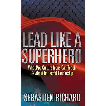 Lead Like a Superhero What Pop Culture Icons Can Teach Us about Impactful Leadership by Richard & Sebastien