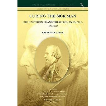 Curing the Sick Man Sir Henry Bulwer and the Ottoman Empire 18581865 by Guymer & Laurence
