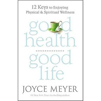 Good Health - Good Life - 12 Keys to Enjoying Physical and Spiritual W