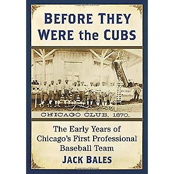 Before They Were the Cubs - The Early Years of Chicago's First Profess