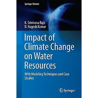 Impact of Climate Change on Water Resources  With Modeling Techniques and Case Studies by Komaragiri Srinivasa Raju & Dasika Nagesh Kumar