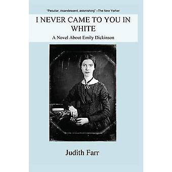 I Never Came to You in White - A Novel About Emily Dickinson by Judith