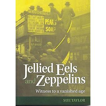 Jellied Eels and Zeppelins - Witness to a Vanished Age by Sue Taylor -
