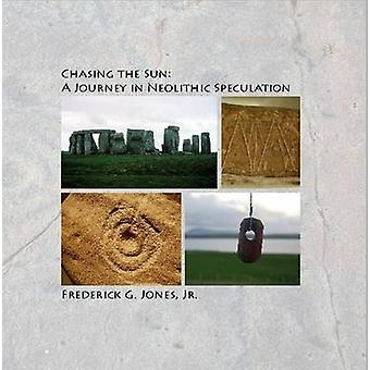 Chasing the Sun A Journey in Neolithic Speculation by Jones & Jr. & Frederick G.