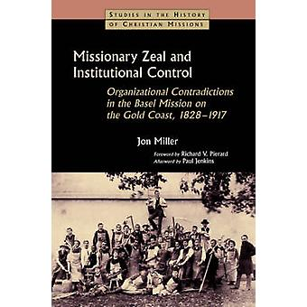 Missionary Zeal and Institutional Control Organizational Contradictions in the Basel Mission on the Gold Coast 18281917 by Miller & Jon