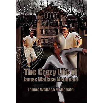 The Crazy Life of James Wallace McDonald by McDonald & James Wallace