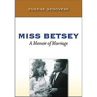 Miss Betsey - A Memoir of Marriage by Eugene D. Genovese - 97819351910