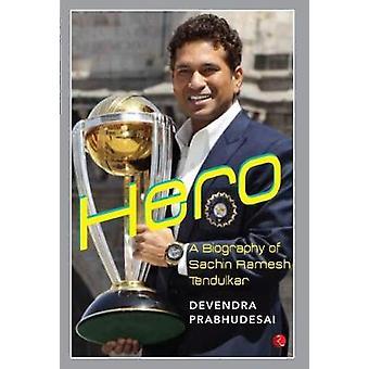 HERO - A Biography of Sachin Ramesh Tendulkar by Devendra  Prabhudesai