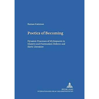 Poetics of Becoming  Dynamic Processes of Mythopoesis in Modern and Postmodern Hebrew and Slavic Literature by Roman Katsman