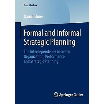 Formal and Informal Strategic Planning The Interdependency Between Organization Performance and Strategic Planning by Ebner & Daniel