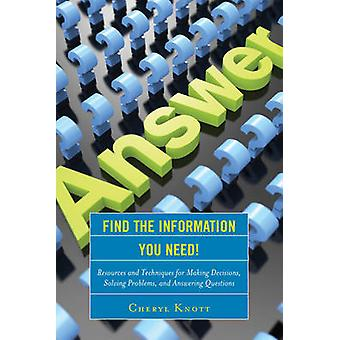 Find the Information You Need  Resources and Techniques for Making Decisions Solving Problems and Answering Questions by Cheryl Knott