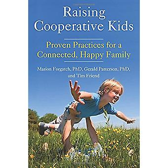 Raising Cooperative Kids - Proven Practices for a Connected - Happy Fa