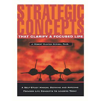 Strategic Concepts That Clarify a Focused Life by Clinton & J. Robert