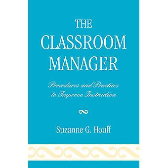 The Classroom Manager Procedures and Practices to Improve Instruction by Houff & Suzanne G.