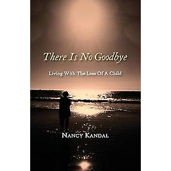 There Is No Goodbye Living with the Loss of a Child by Nancy & Kandal