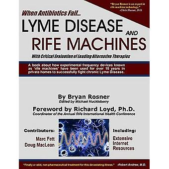 When Antibiotics Fail Lyme Disease and Rife Machines with Critical Evaluation of Leading Alternative Therapies by Rosner & Bryan