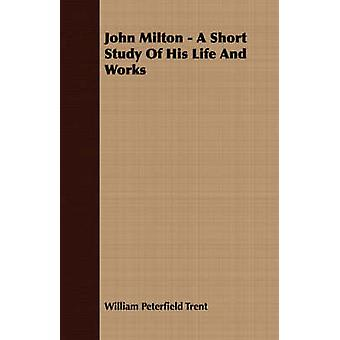 John Milton  A Short Study Of His Life And Works by Trent & William Peterfield
