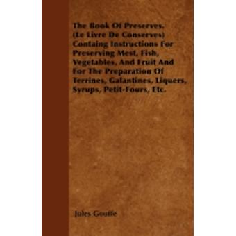 The Book of Preserves. Le Livre De Conserves Containing Instructions for Preserving Meat Fish Vegetables and Fruit and for the Preparation of Terrines Galantines Liquers Syrups PetitFours E by Gouffe & Jules