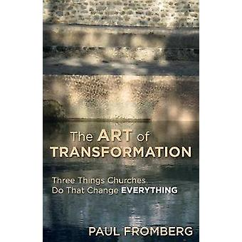 Art of Transformation Three Things Churches Do That Change Everything by Fromberg & Paul