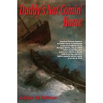 Daddys Not Comin Home The Patriotic American Merchant Marine Had the Highest Casualty Rate Per Capita of Service in WWII by Sullivan & Capt Ed