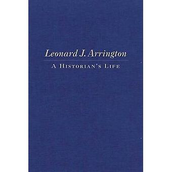 Leonard J. Arrington - A Historian's Life by Gary Topping - 9780870623