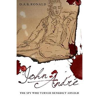 The Life of John Andre - The Redcoat Who Turned Benedict Arnold by D.